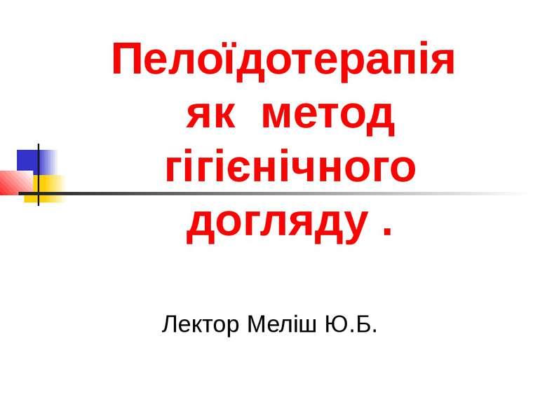 Пелоїдотерапія як метод гігієнічного догляду . Лектор Меліш Ю.Б.