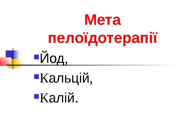 Мета пелоїдотерапії Йод, Кальцій, Калій.