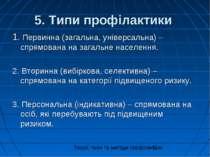 5. Типи профілактики 1. Первинна (загальна, універсальна) – спрямована на заг...