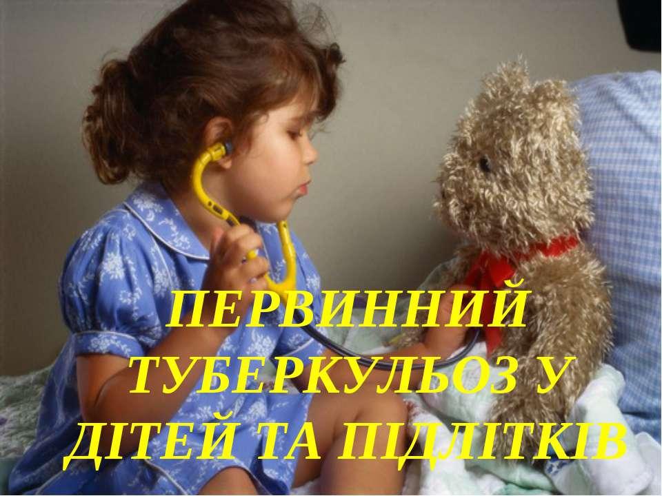 ПЕРВИННИЙ ТУБЕРКУЛЬОЗ У ДІТЕЙ ТА ПІДЛІТКІВ