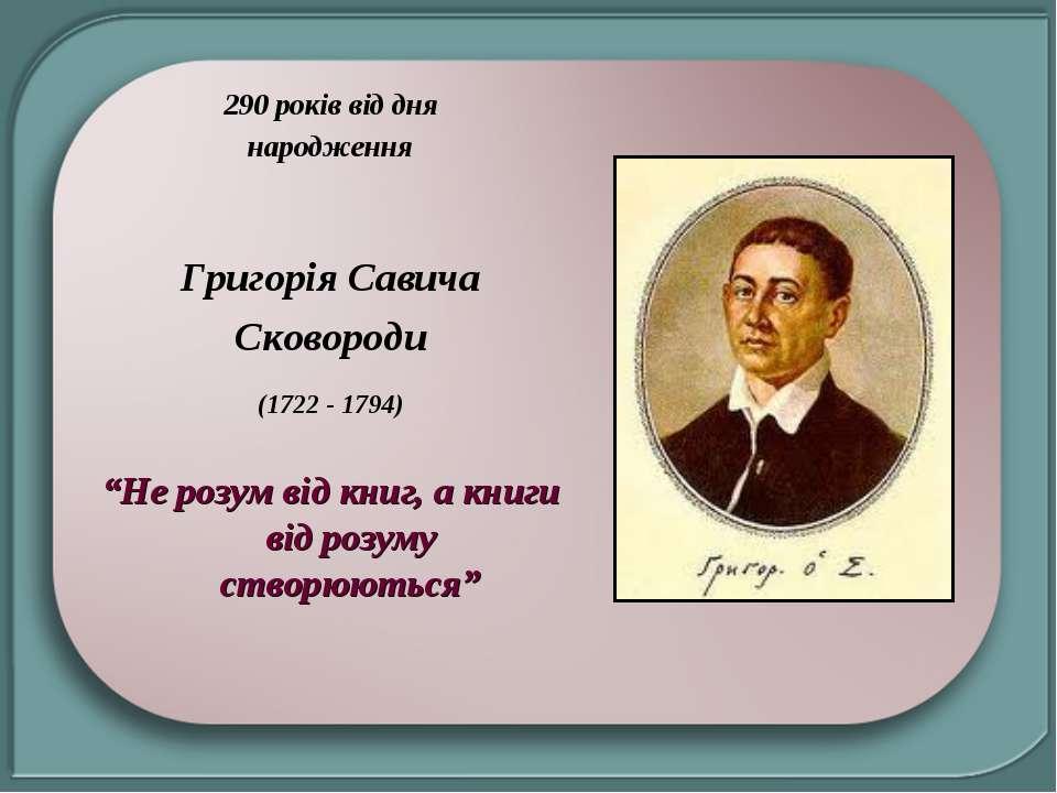 """290 років від дня народження Григорія Савича Сковороди (1722 - 1794) """"Не розу..."""