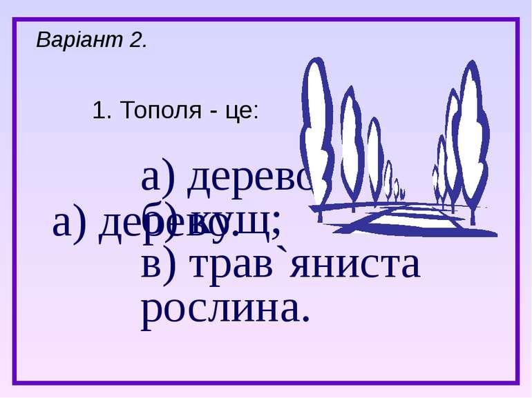 а) дерево; б) кущ; в) трав`яниста рослина. 1. Тополя - це: Варіант 2. а) дерево.