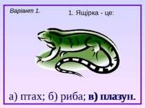 а) птах; б) риба; в) плазун. 1. Ящірка - це: Варіант 1. в) плазун.