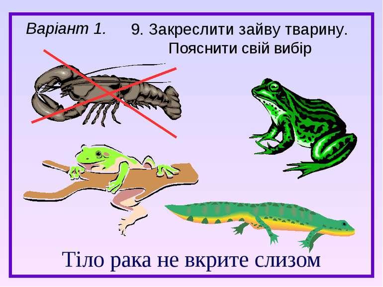 Тіло рака не вкрите слизом Варіант 1. 9. Закреслити зайву тварину. Пояснити с...