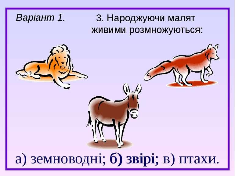 а) земноводні; б) звірі; в) птахи. 3. Народжуючи малят живими розмножуються: ...