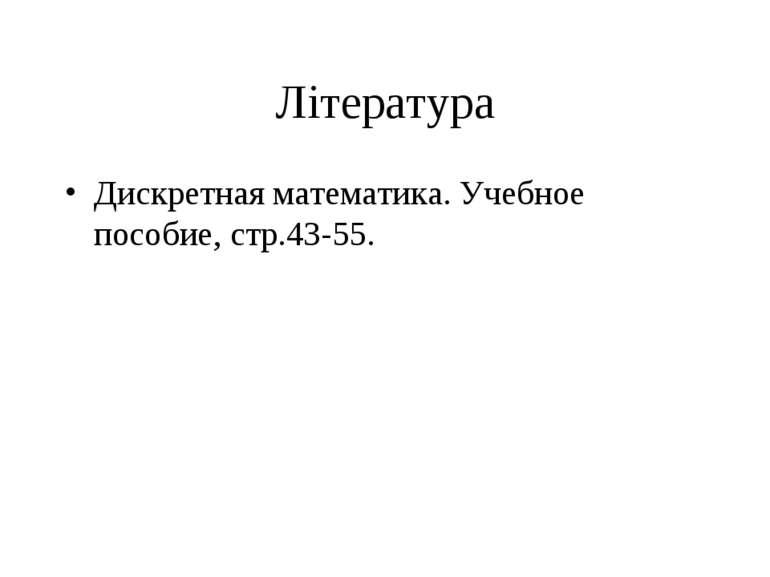 Література Дискретная математика. Учебное пособие, стр.43-55.