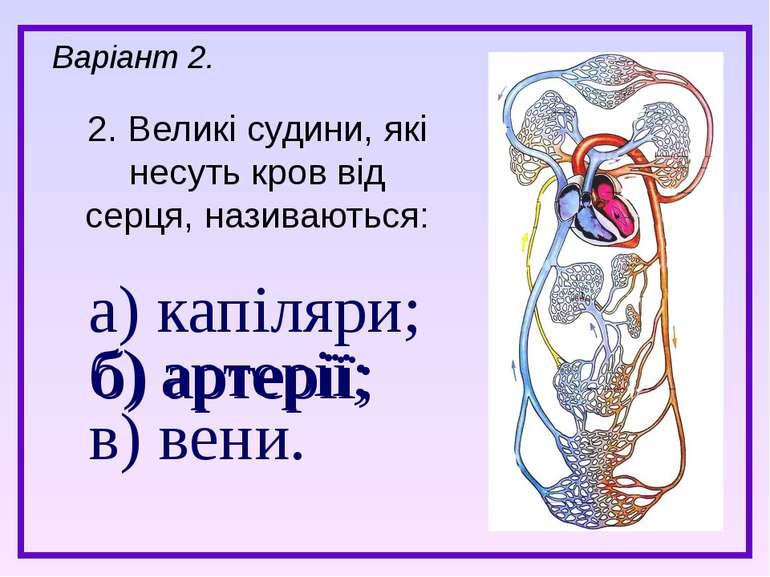 а) капіляри; б) артерії; в) вени. 2. Великі судини, які несуть кров від серця...
