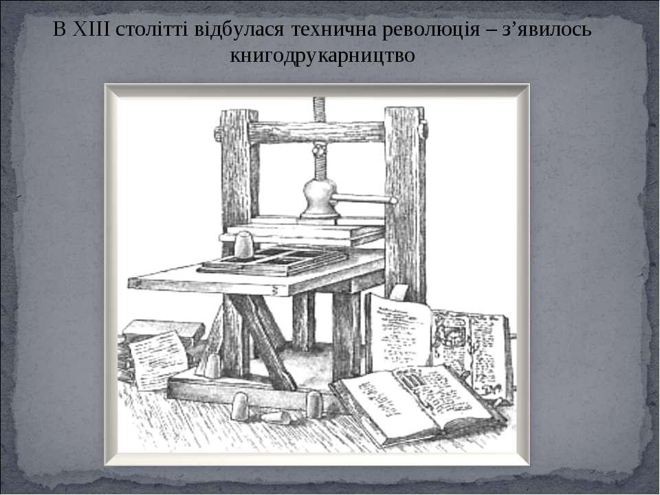 В XIII столітті відбулася технична революція – з'явилось книгодрукарництво