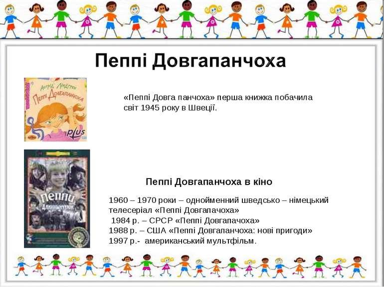 «Пеппі Довга панчоха» перша книжка побачила світ 1945 року в Швеції. 1960 – 1...