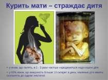 Курить мати – страждає дитя у жінок, що палять, в 2 - 3 рази частіше народжую...
