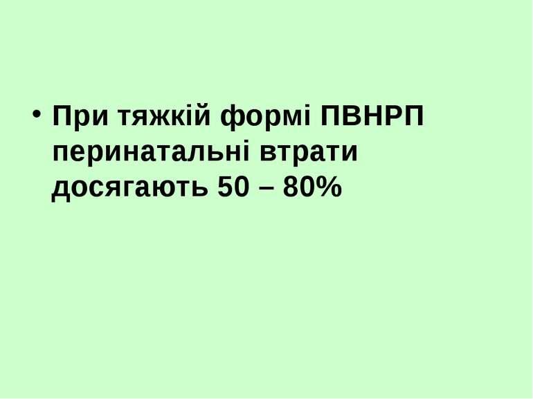 При тяжкій формі ПВНРП перинатальні втрати досягають 50 – 80%