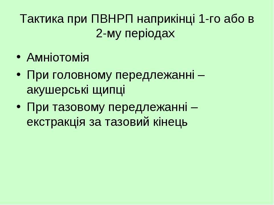 Тактика при ПВНРП наприкінці 1-го або в 2-му періодах Амніотомія При головном...