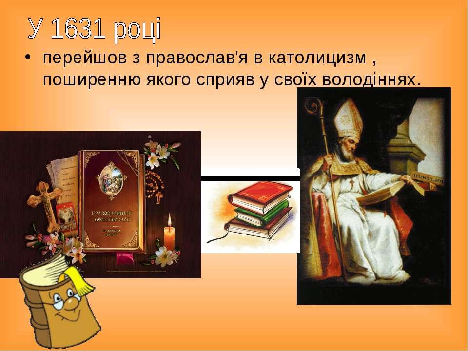 перейшов з православ'я в католицизм , поширенню якого сприяв у своїх володіннях.
