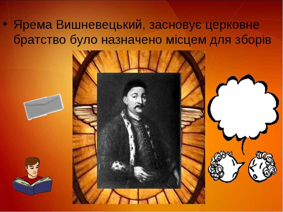 Ярема Вишневецький, засновує церковне братствo було назначено місцем для зборів