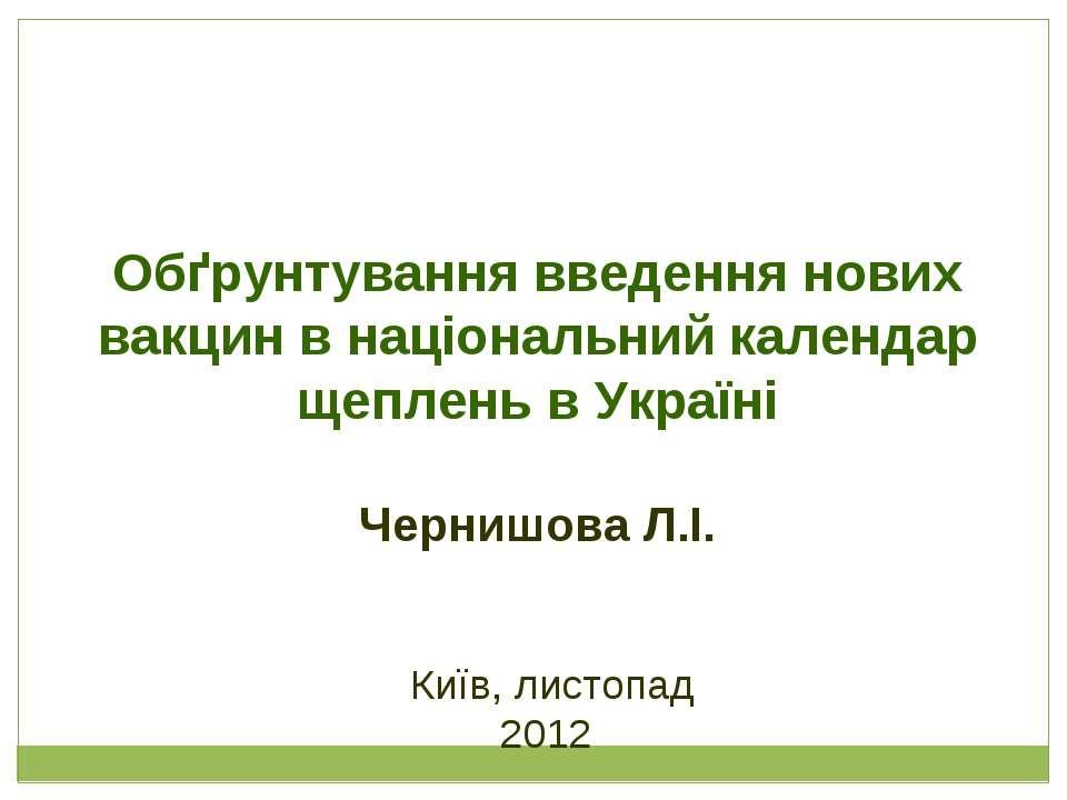 Київ, листопад 2012 Обґрунтування введення нових вакцин в національний календ...