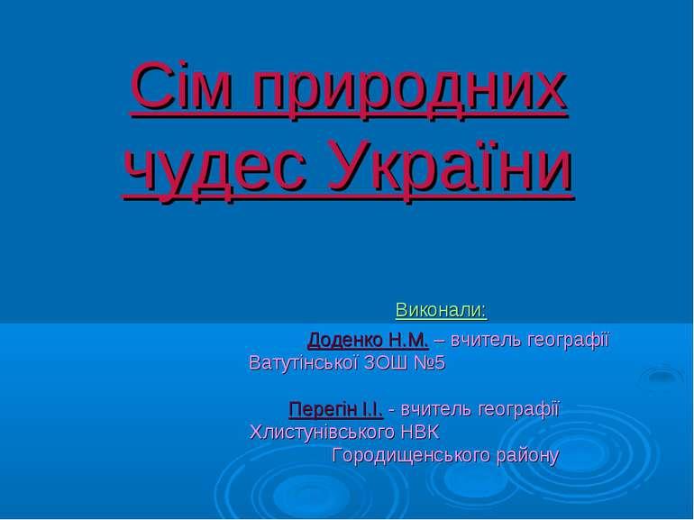 Сім природних чудес України Виконали: Доденко Н.М. – вчитель географії Ватуті...