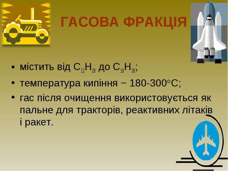 ГАСОВА ФРАКЦІЯ містить від С12Н26 до С18Н38; температура кипіння − 180-300°С;...
