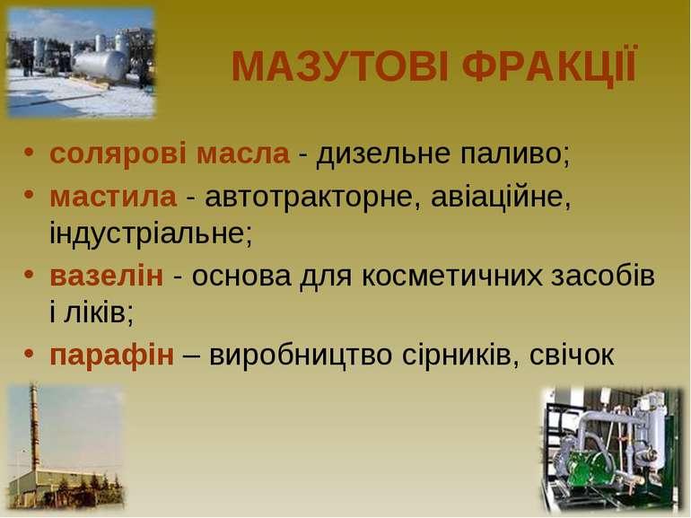 МАЗУТОВІ ФРАКЦІЇ солярові масла - дизельне паливо; мастила - автотракторне, а...