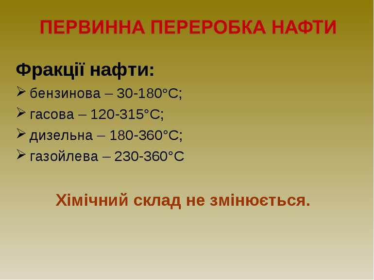 Фракції нафти: бензинова – 30-180°С; гасова – 120-315°С; дизельна – 180-360°С...