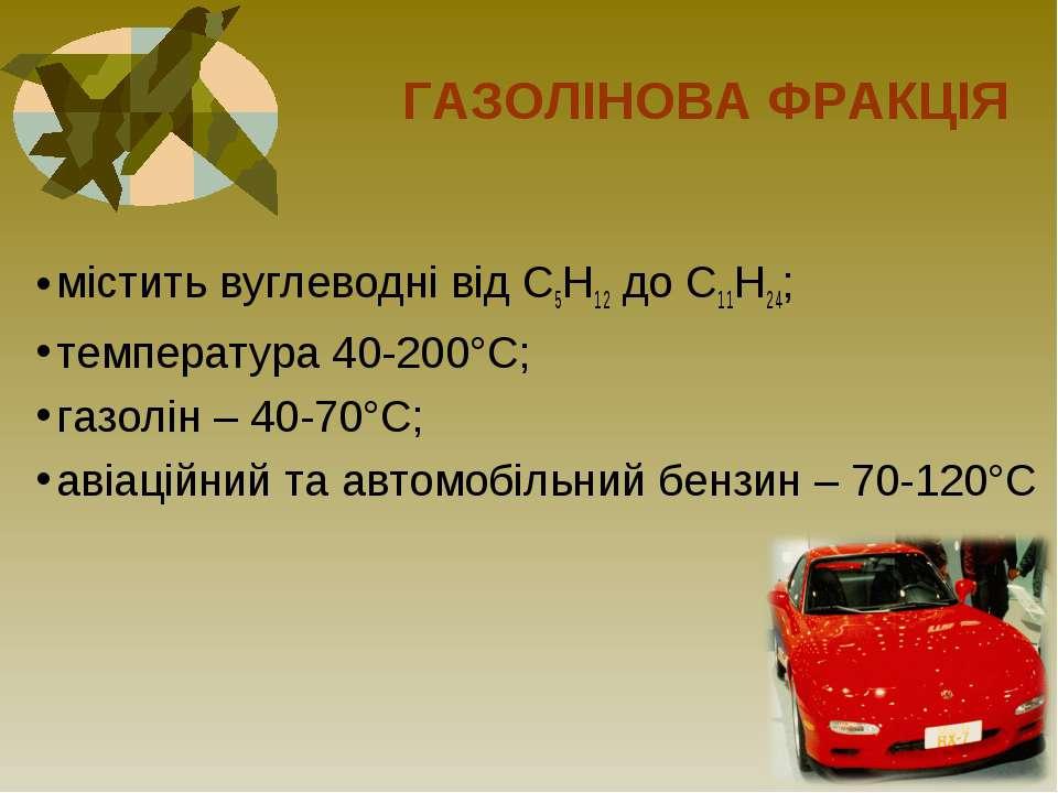 ГАЗОЛІНОВА ФРАКЦІЯ містить вуглеводні від С5Н12 до С11Н24; температура 40-200...