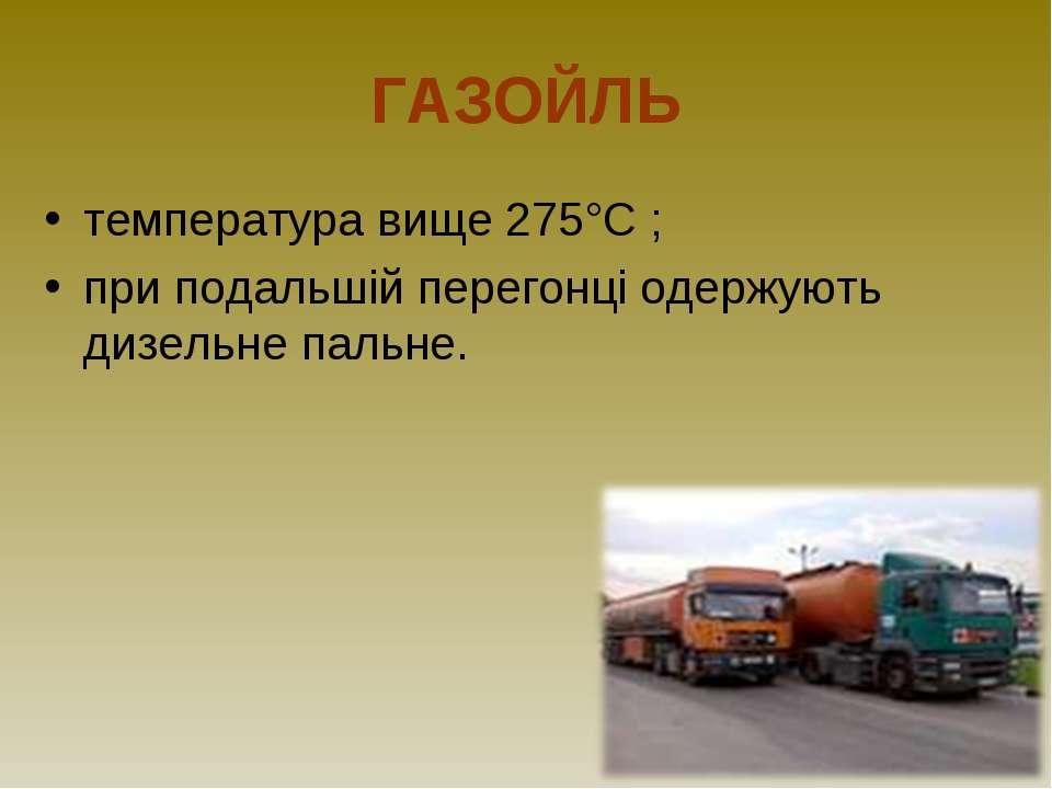ГАЗОЙЛЬ температура вище 275°С ; при подальшій перегонці одержують дизельне п...