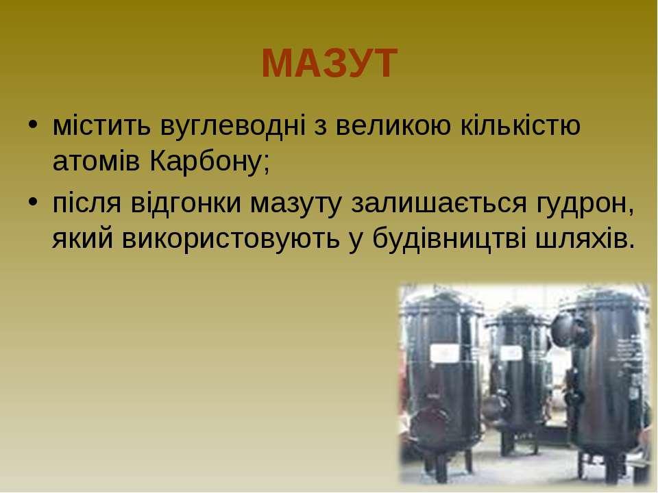 МАЗУТ містить вуглеводні з великою кількістю атомів Карбону; після відгонки м...