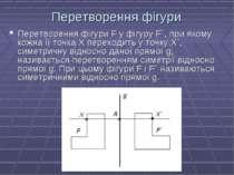 Перетворення фігури Перетворення фігури F у фігуру F`, при якому кожна її точ...
