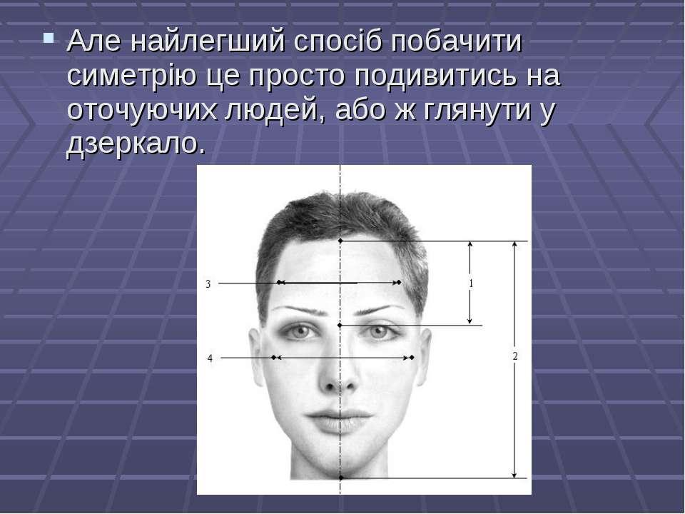 Але найлегший спосіб побачити симетрію це просто подивитись на оточуючих люде...