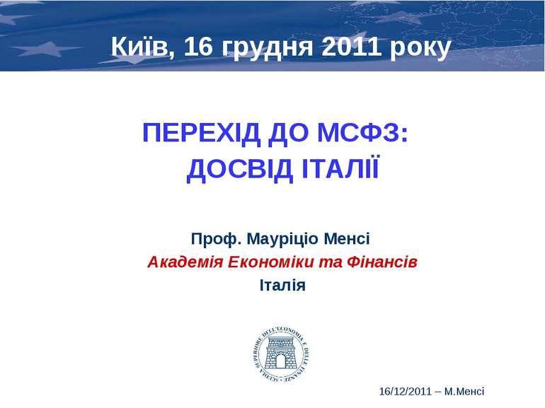 * Київ, 16 грудня 2011 року ПЕРЕХІД ДО МСФЗ: ДОСВІД ІТАЛІЇ Проф. Мауріціо Мен...