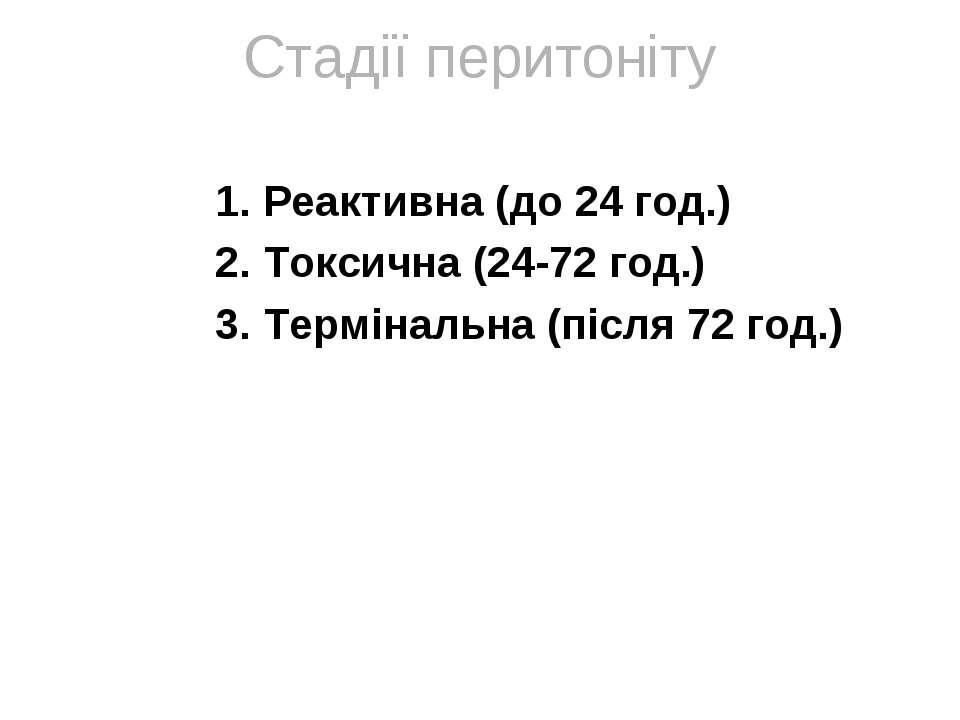 Стадії перитоніту Реактивна (до 24 год.) Токсична (24-72 год.) Термінальна (п...