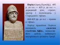Перікл (грец.Περικλής), 495 р. до н.е.— 429 р. до н.е.— державний діяч, стр...