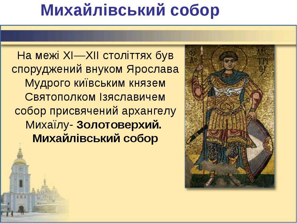 Михайлівський собор На межі XI—XII століттях був споруджений внуком Ярослава ...