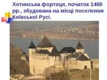 Хотинська фортеця, початок 1400 рр., збудована на місці поселення Київської Р...