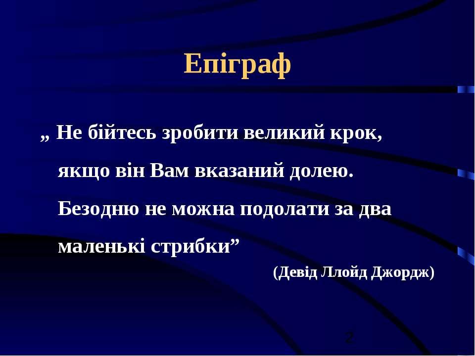 """Епіграф """" Не бійтесь зробити великий крок, якщо він Вам вказаний долею. Безод..."""