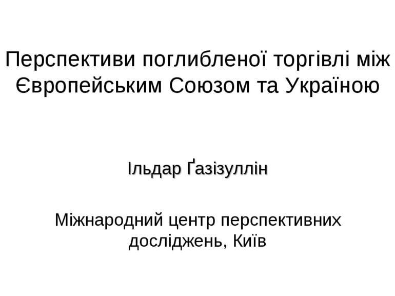 Перспективи поглибленої торгівлі між Європейським Союзом та Україною Ільдар Ґ...