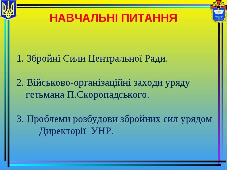 НАВЧАЛЬНІ ПИТАННЯ 1. Збройні Сили Центральної Ради. 2. Військово-організаційн...