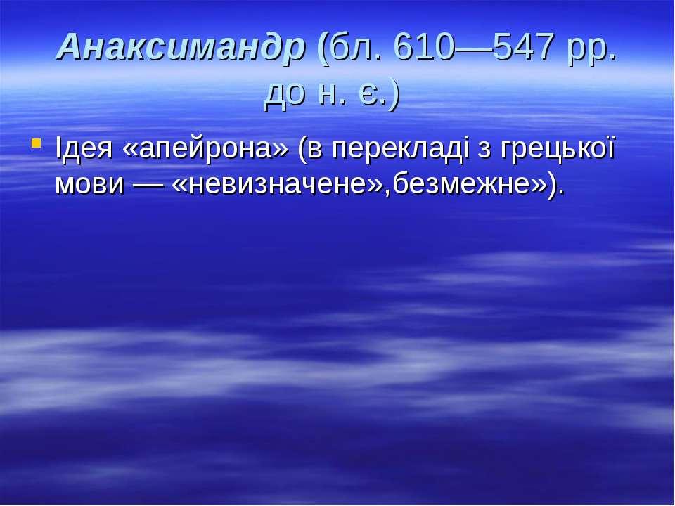 Анаксимандр (бл. 610—547 pp. до н. є.) Ідея «апейрона» (в перекладі з грецько...