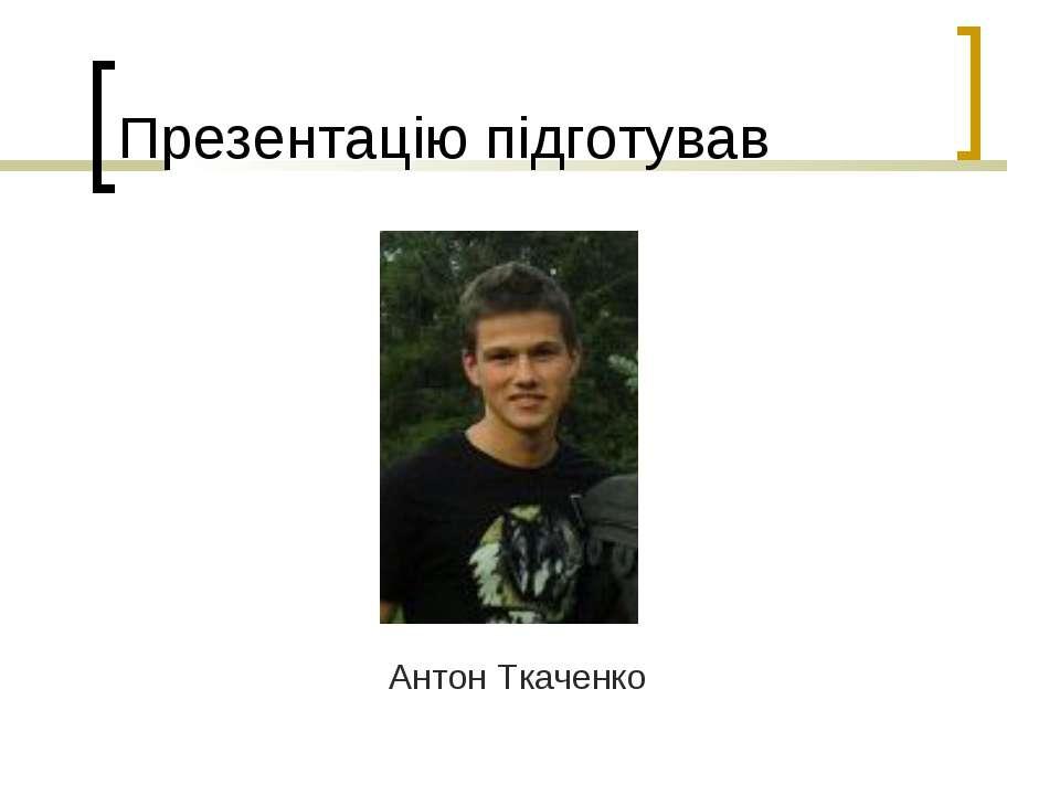 Презентацію підготував Антон Ткаченко