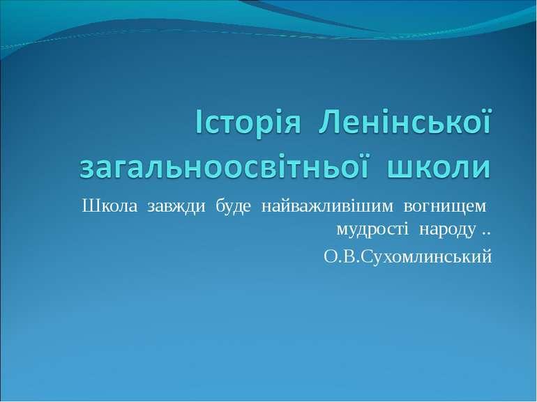 Школа завжди буде найважливішим вогнищем мудрості народу .. О.В.Сухомлинський