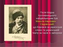 Після Марка Кропивницького найдіяльнішим був Микола Карпович Садовський, що ...