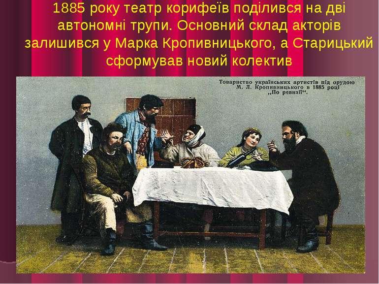 1885 року театр корифеїв поділився на дві автономні трупи. Основний склад акт...