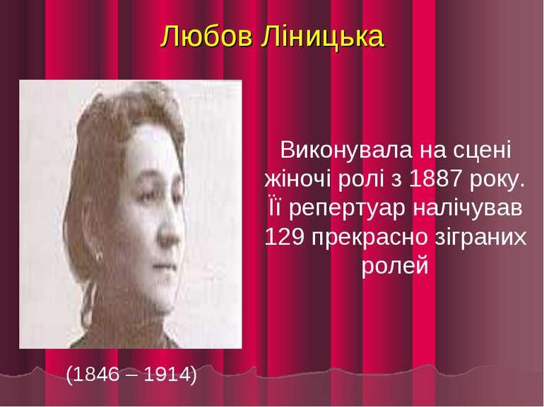 Любов Ліницька (1846 – 1914) Виконувала на сцені жіночі ролі з 1887 року. Її ...