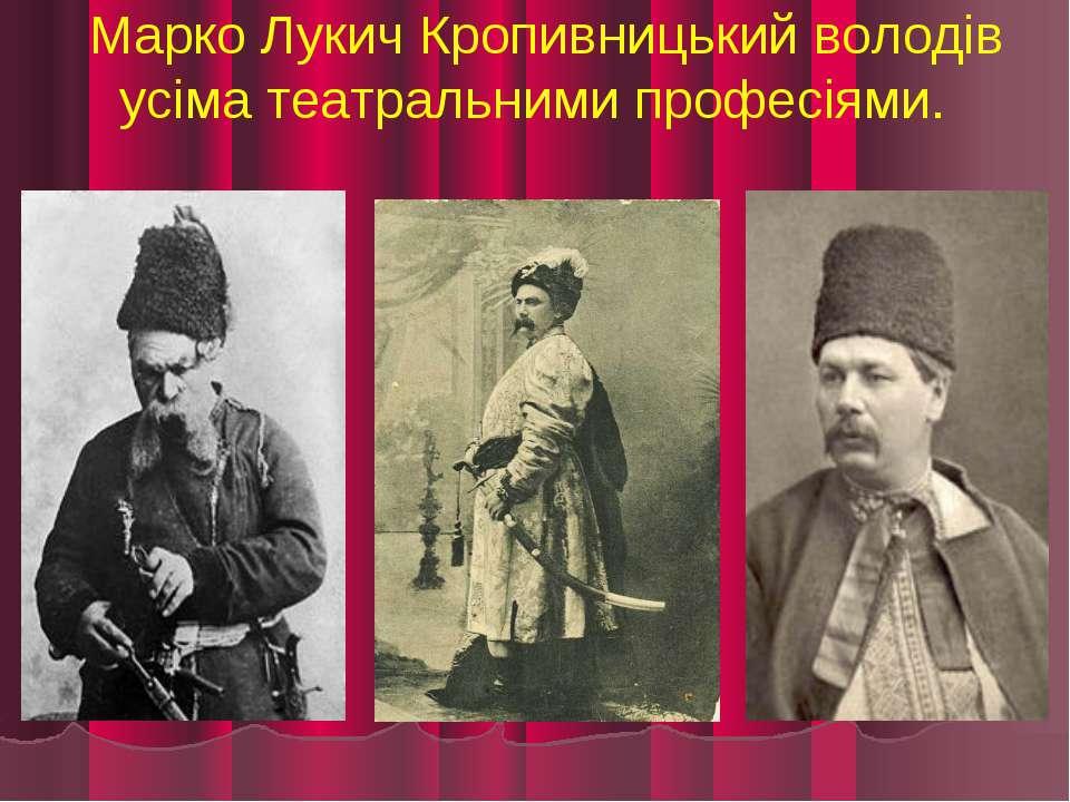 Марко Лукич Кропивницький володів усіма театральними професіями.