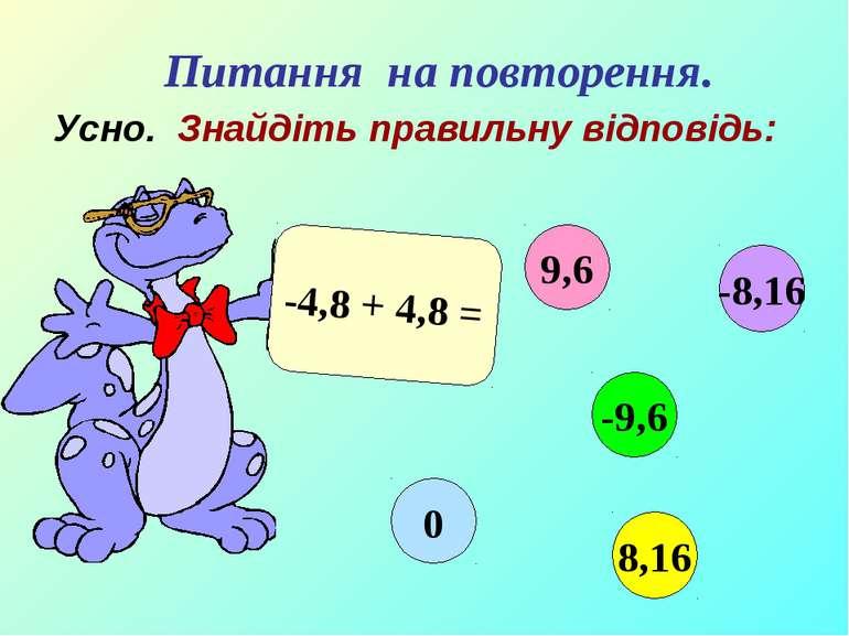 Усно. Знайдіть правильну відповідь: -4,8 + 4,8 = 9,6 -9,6 8,16 0 -8,16 Питанн...