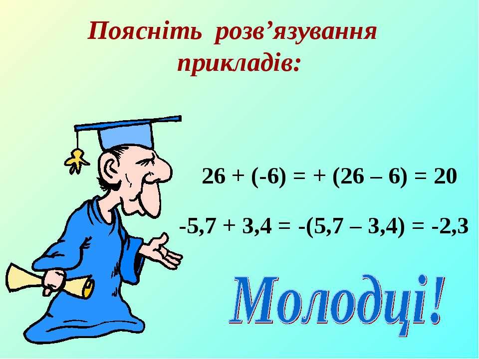 Поясніть розв'язування прикладів: 26 + (-6) = + (26 – 6) = 20 -5,7 + 3,4 = -(...