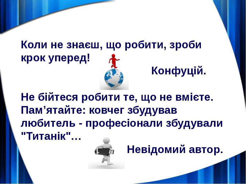 Коли не знаєш, що робити, зроби крок уперед! Конфуцій. Не бійтеся робити те, ...