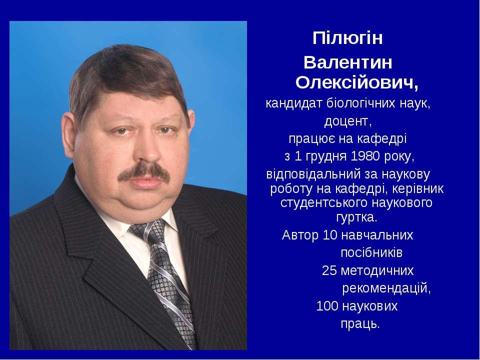 Пілюгін Валентин Олексійович, кандидат біологічних наук, доцент, працює на ка...