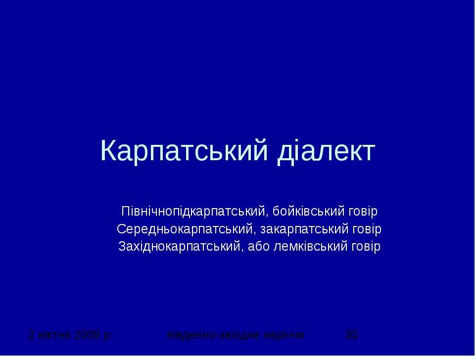 Карпатський діалект Північнопідкарпатський, бойківський говір Середньокарпатс...