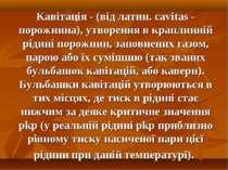 Кавітація - (від латин. cavitas - порожнина), утворення в краплинній рідині п...