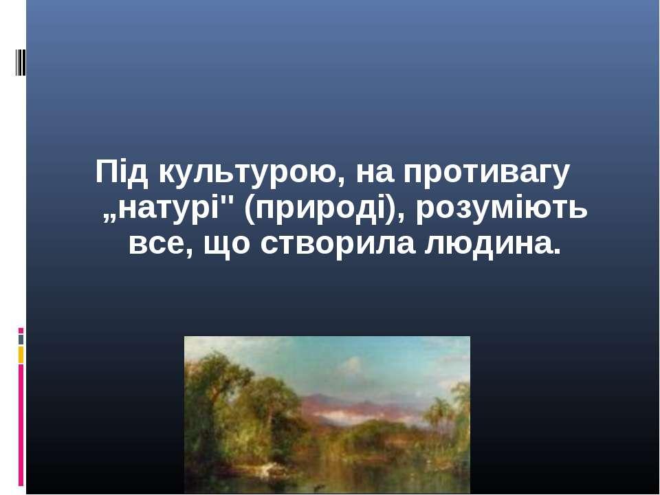 """Під культурою, на противагу """"натурі"""" (природі), розуміють все, що створила лю..."""